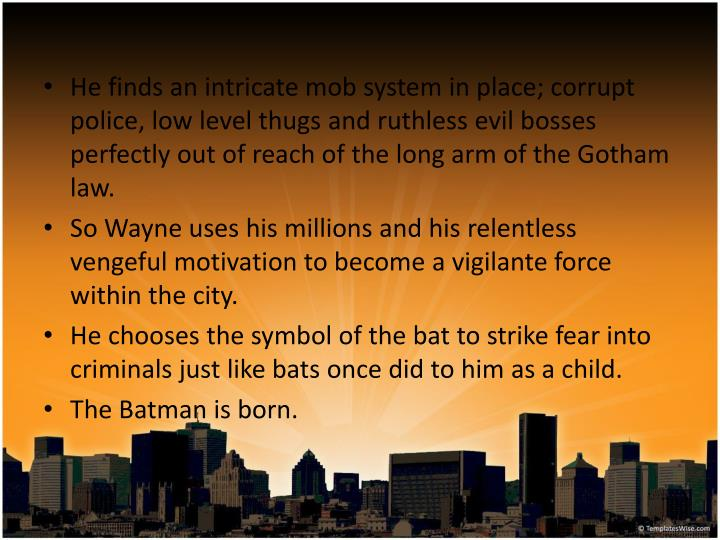 He finds an intricate mob system in place; corrupt police, low level thugs and ruthless evil bosses perfectly out of reach of the long arm of the Gotham law.