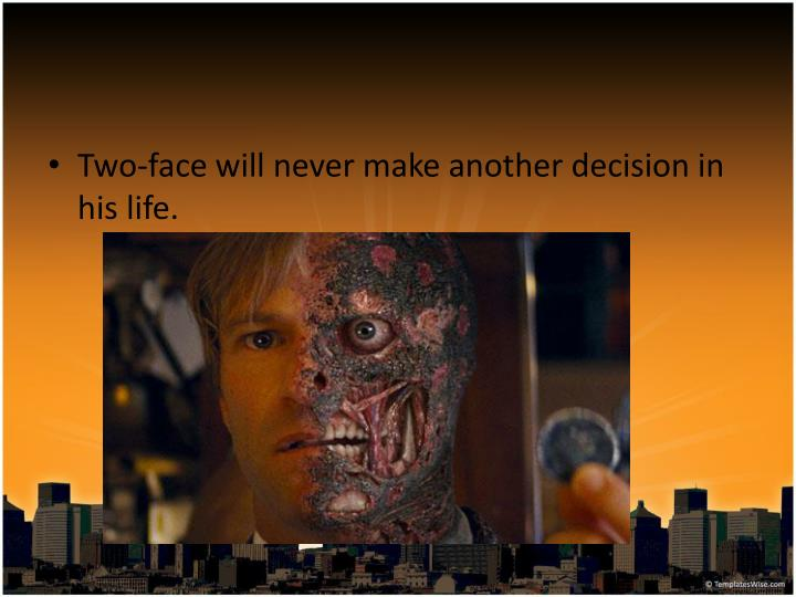 Two-face will never make another decision in his life.
