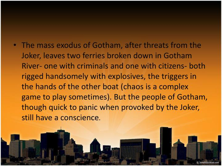 The mass exodus of Gotham, after threats from the Joker, leaves two ferries broken down in Gotham River- one with criminals and one with citizens- both rigged handsomely with explosives, the triggers in the hands of the other boat (chaos is a complex game to play sometimes). But the people of Gotham, though quick to panic when provoked by the Joker, still have a conscience