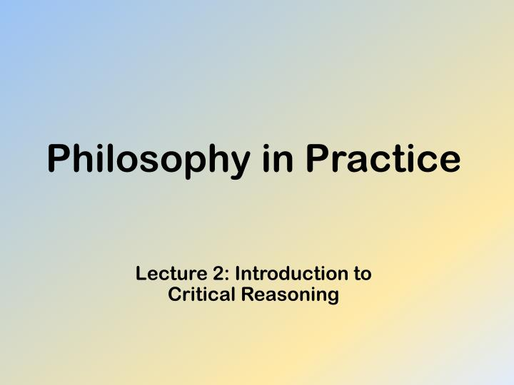 Philosophy in practice lecture 2 introduction to critical reasoning