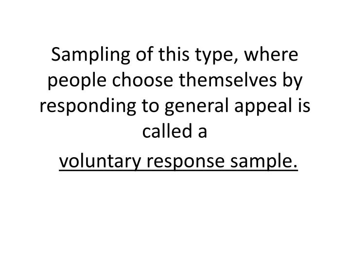 Sampling of this type, where people choose themselves by responding to general appeal is called
