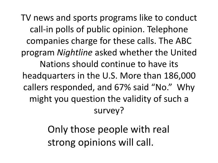 TV news and sports programs like to conduct call-in polls of public opinion. Telephone companies charge for these calls. The ABC program