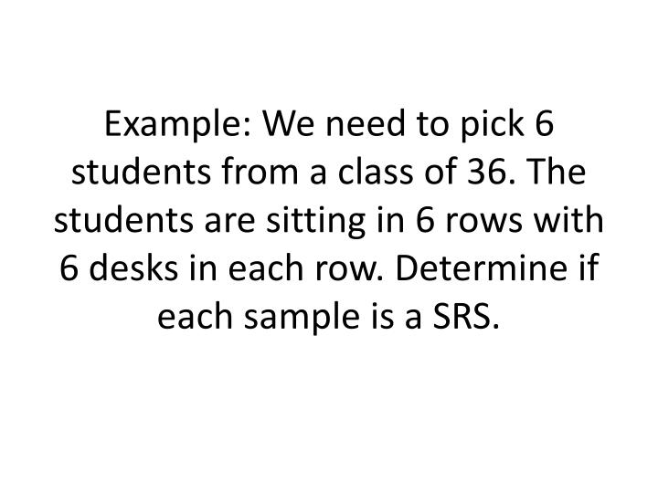 Example: We need to pick 6 students from a class of 36. The students are sitting in 6 rows with 6 desks in each row. Determine if each sample is a SRS.