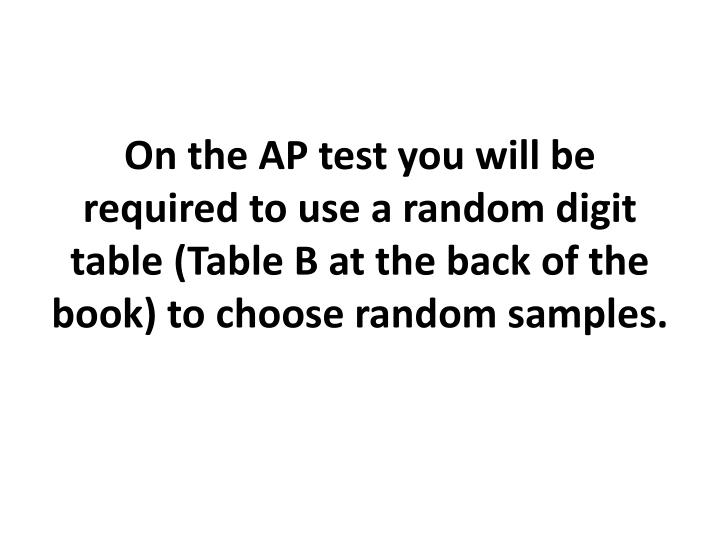 On the AP test you will be required to use a random digit table (Table B at the back of the book) to choose random samples.