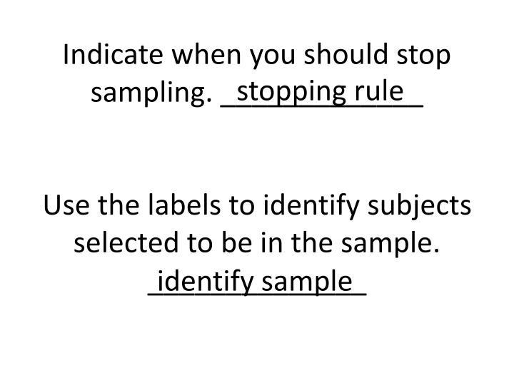 Indicate when you should stop sampling. _____________