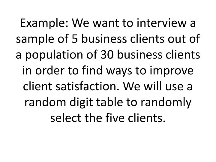 Example: We want to interview a sample of 5 business clients out of a population of 30 business clients in order to find ways to improve client satisfaction. We will use a random digit table to randomly select the five clients.