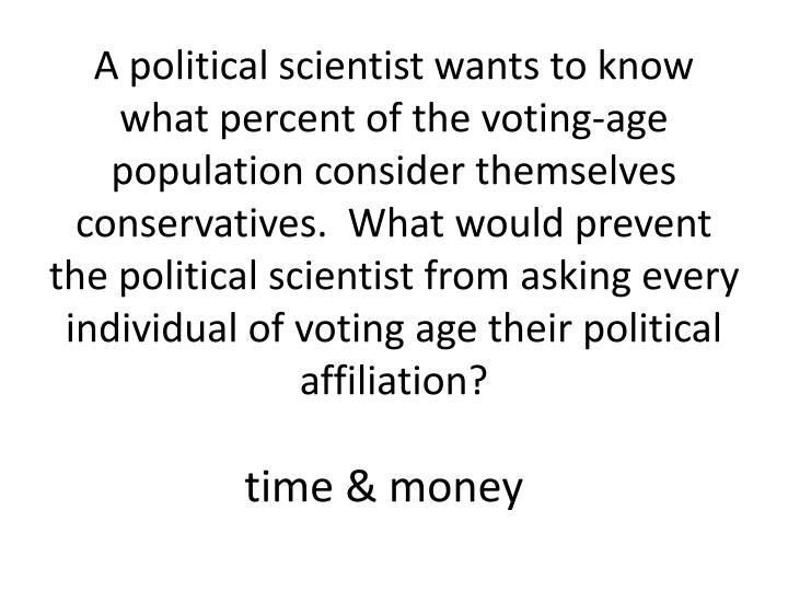 A political scientist wants to know what percent of the voting-age population consider themselves conservatives.  What would prevent the political scientist from asking every individual of voting age their political affiliation?