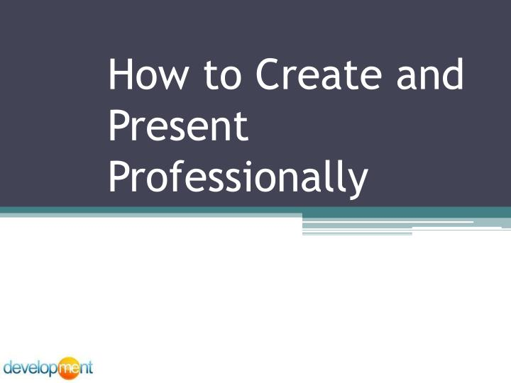 how to create and present professionally