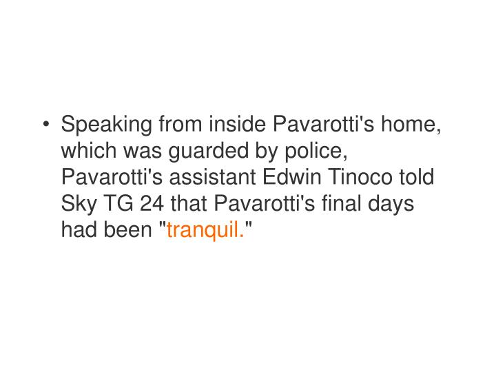 Speaking from inside Pavarotti's home, which was guarded by police, Pavarotti's assistant Edwin Tinoco told Sky TG 24 that Pavarotti's final days had been ""