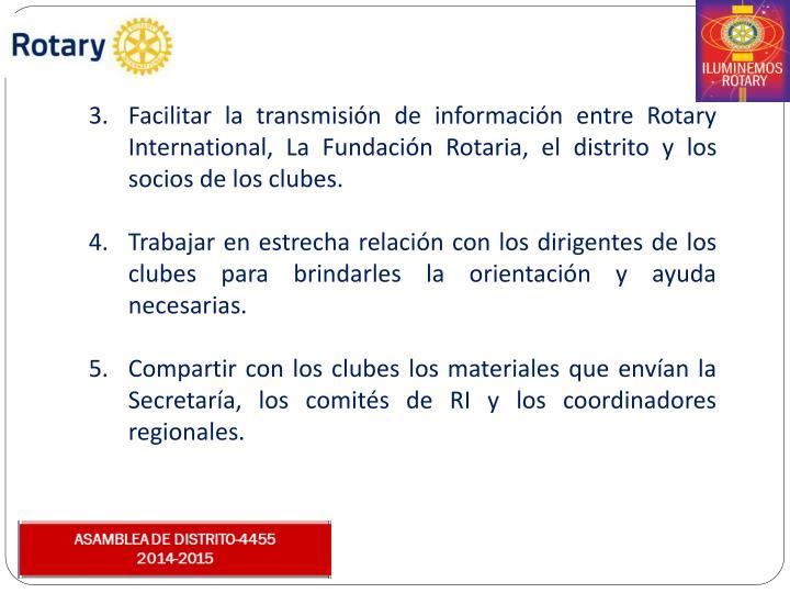 Facilitar la transmisión de información entre Rotary International, La Fundación Rotaria, el distrito y los socios de los clubes.