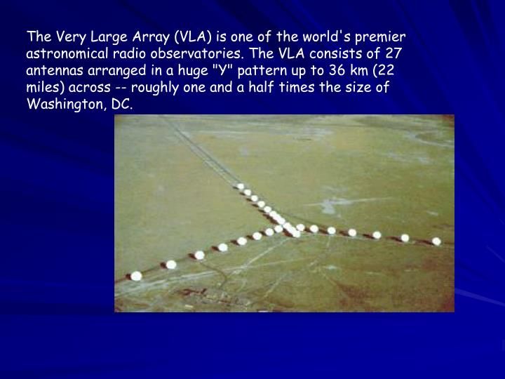 "The Very Large Array (VLA) is one of the world's premier astronomical radio observatories. The VLA consists of 27 antennas arranged in a huge ""Y"" pattern up to 36 km (22 miles) across -- roughly one and a half times the size of Washington, DC."
