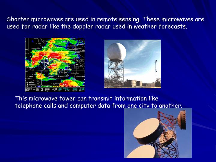 Shorter microwaves are used in remote sensing. These microwaves are used for radar like the doppler radar used in weather forecasts.