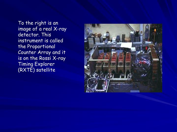To the right is an image of a real X-ray detector. This instrument is called the Proportional Counter Array and it is on the Rossi X-ray Timing Explorer (RXTE) satellite