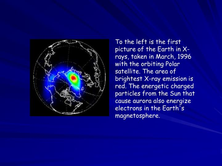 To the left is the first picture of the Earth in X-rays, taken in March, 1996 with the orbiting Polar satellite. The area of brightest X-ray emission is red. The energetic charged particles from the Sun that cause aurora also energize electrons in the Earth's magnetosphere.