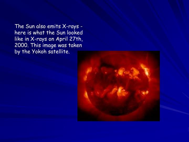 The Sun also emits X-rays - here is what the Sun looked like in X-rays on April 27th, 2000. This image was taken by the Yokoh satellite.