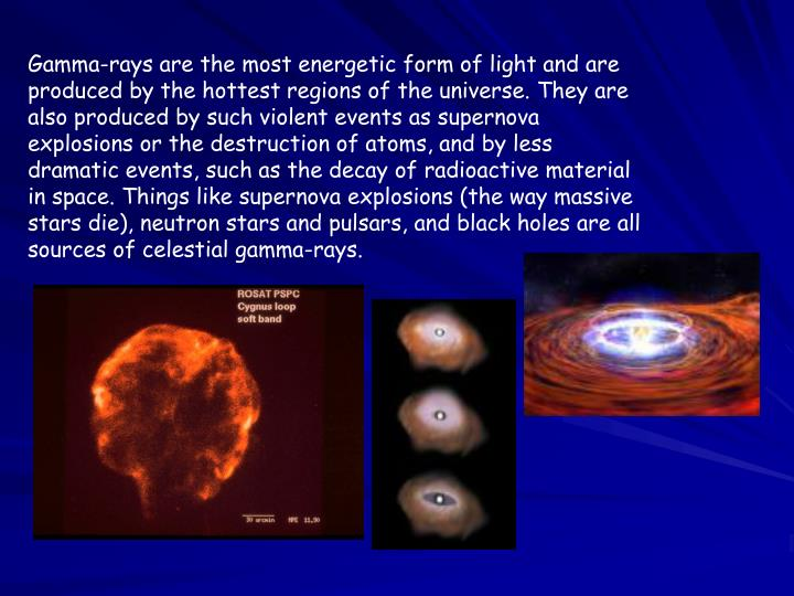 Gamma-rays are the most energetic form of light and are produced by the hottest regions of the universe. They are also produced by such violent events as supernova explosions or the destruction of atoms, and by less dramatic events, such as the decay of radioactive material in space. Things like supernova explosions (the way massive stars die), neutron stars and pulsars, and black holes are all sources of celestial gamma-rays.