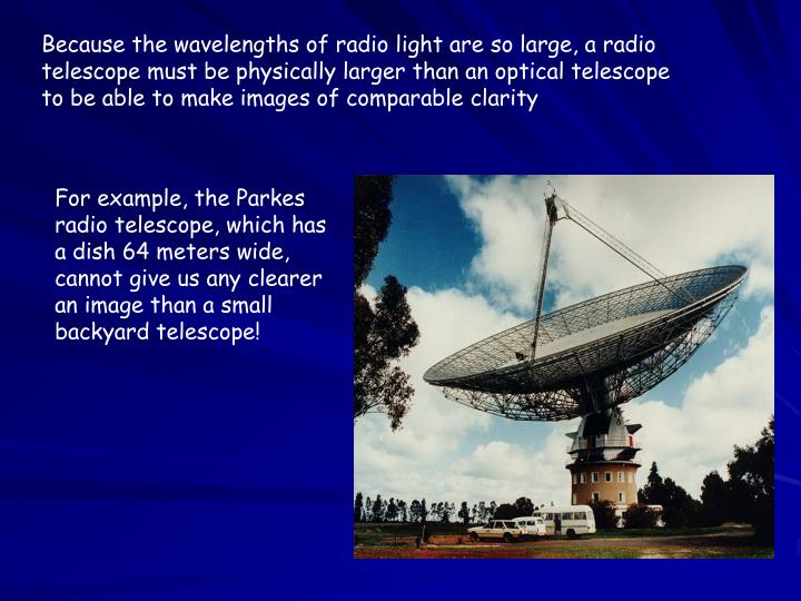 Because the wavelengths of radio light are so large, a radio telescope must be physically larger than an optical telescope to be able to make images of comparable clarity
