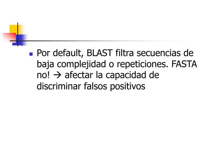 Por default, BLAST filtra secuencias de baja complejidad o repeticiones. FASTA no!