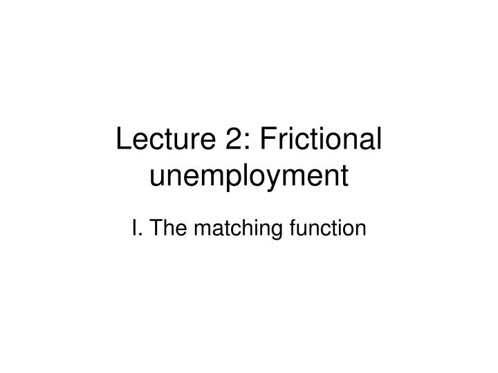 lecture 2 frictional unemployment n.
