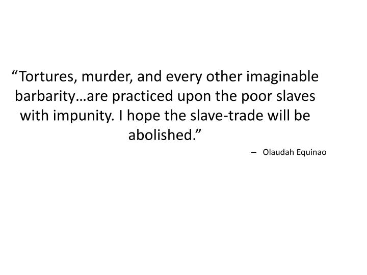"""""""Tortures, murder, and every other imaginable barbarity…are practiced upon the poor slaves with impunity. I hope the slave-trade will be abolished."""""""