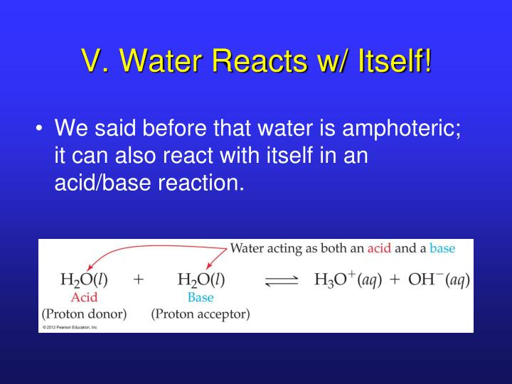 V. Water Reacts w/ Itself!