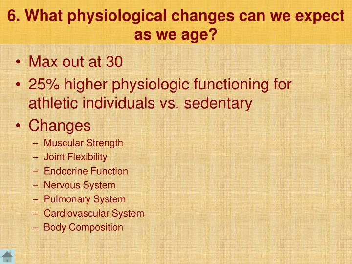 6. What physiological changes can we expect as we age?