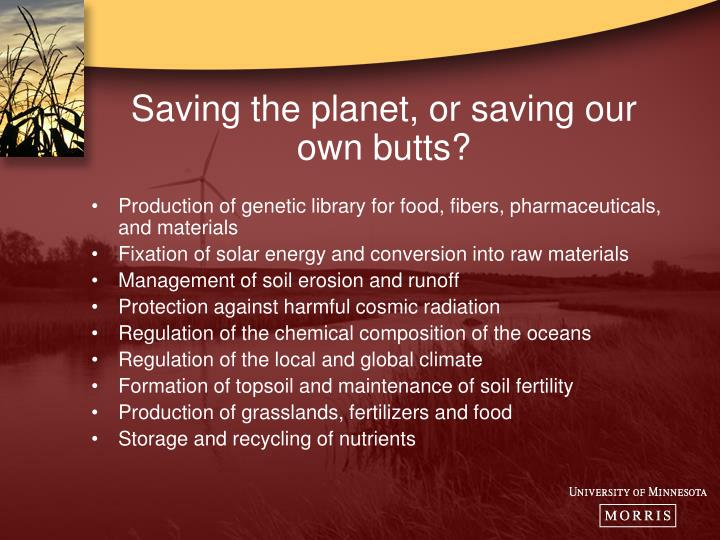 Saving the planet, or saving our own butts?