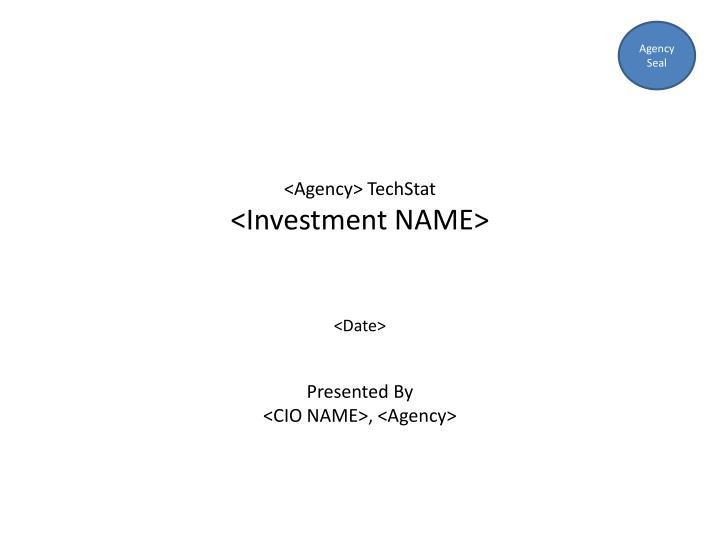 PPT - <Agency> TechStat <Investment NAME> <Date> Presented By <CIO