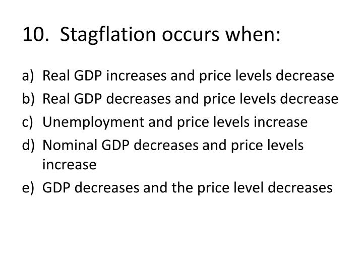 10.  Stagflation occurs when: