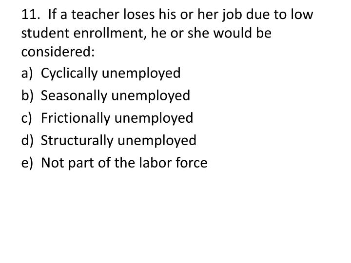 11.  If a teacher loses his or her job due to low student enrollment, he or she would be considered: