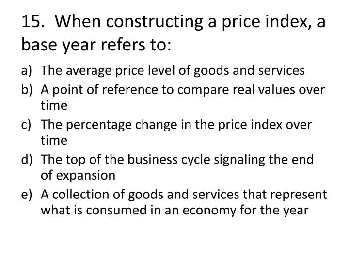 15.  When constructing a price index, a base year refers to: