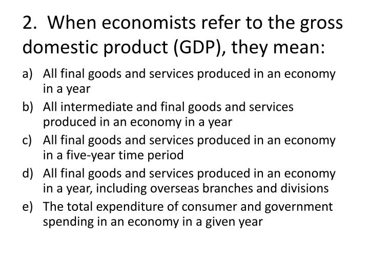 2 when economists refer to the gross domestic product gdp they mean