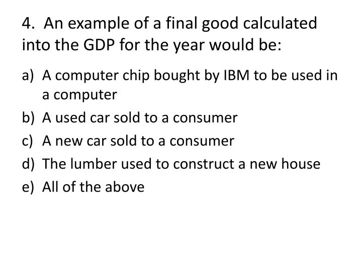 4.  An example of a final good calculated into the GDP for the year would be: