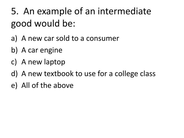 5.  An example of an intermediate good would be: