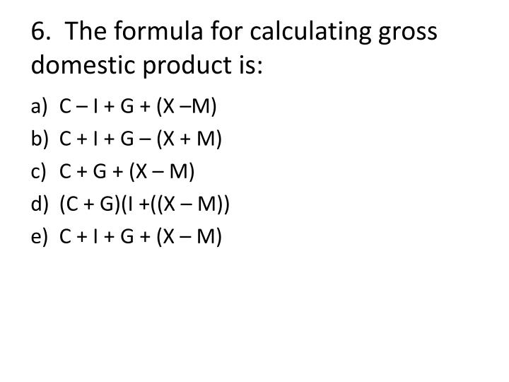 6.  The formula for calculating gross domestic product is: