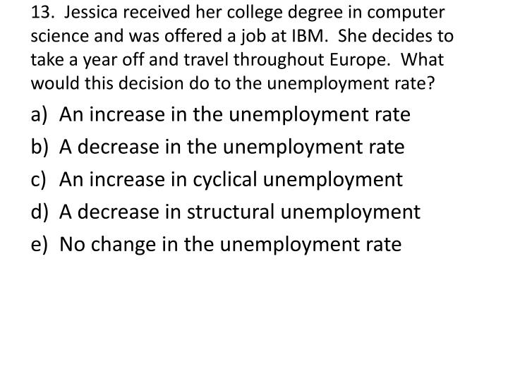 13.  Jessica received her college degree in computer science and was offered a job at IBM.  She decides to take a year off and travel throughout Europe.  What would this decision do to the unemployment rate?