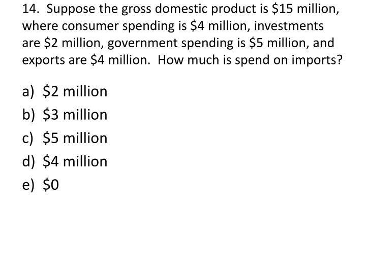 14.  Suppose the gross domestic product is $15 million, where consumer spending is $4 million, investments are $2 million, government spending is $5 million, and exports are $4 million.  How much is spend on imports?