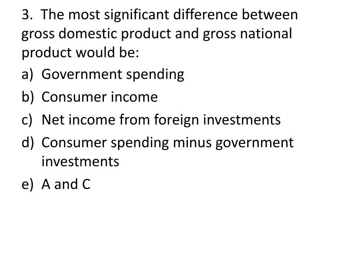 3.  The most significant difference between gross domestic product and gross national product would be:
