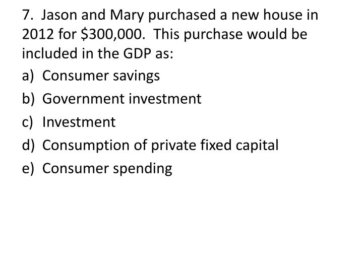 7.  Jason and Mary purchased a new house in 2012 for $300,000.  This purchase would be included in the GDP as: