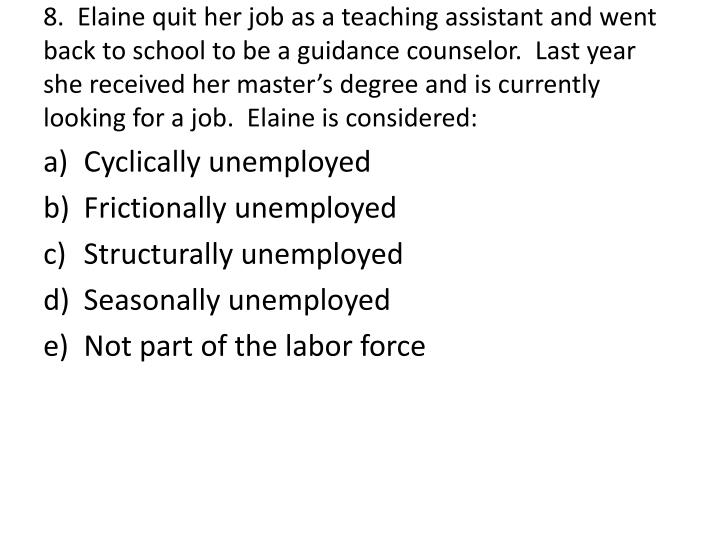 8.  Elaine quit her job as a teaching assistant and went back to school to be a guidance counselor.  Last year she received her master's degree and is currently looking for a job.  Elaine is considered: