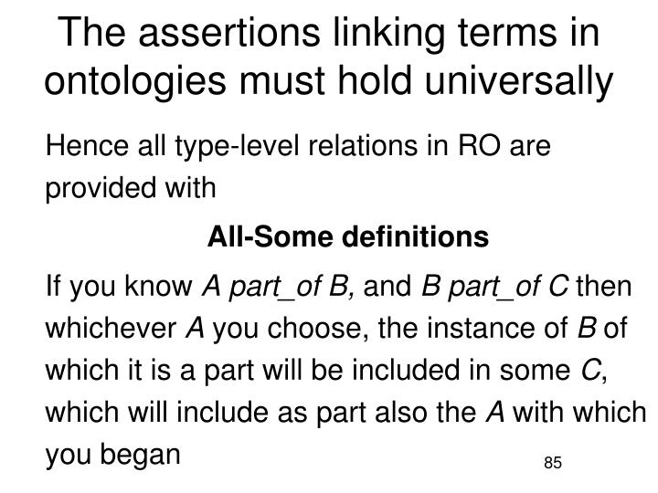The assertions linking terms in ontologies must hold universally