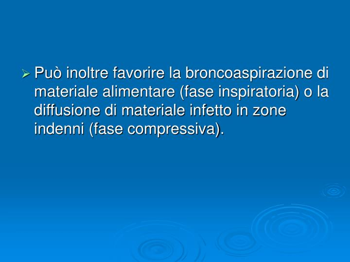 Può inoltre favorire la broncoaspirazione di materiale alimentare (fase inspiratoria) o la diffusione di materiale infetto in zone indenni (fase compressiva).