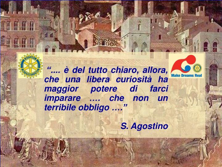 """"""".... è del tutto chiaro, allora, che una libera curiosità ha maggior potere di farci imparare ..."""