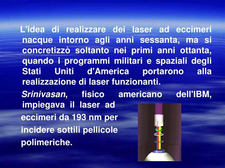 L'idea di realizzare dei laser ad eccimeri nacque intorno agli anni sessanta, ma si concretizzò soltanto nei primi anni ottanta,  quando i programmi militari e spaziali degli Stati Uniti d'America portarono alla realizzazione di laser funzionanti.