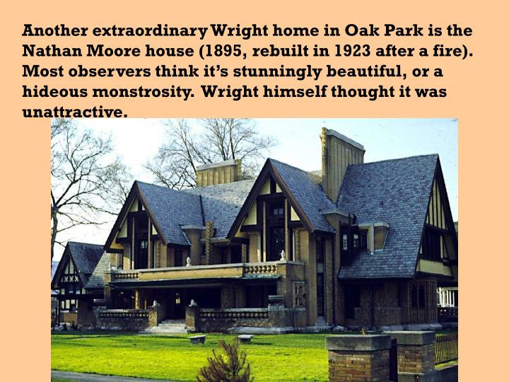Another extraordinary Wright home in Oak Park is the Nathan Moore house (1895, rebuilt in 1923 after a fire).  Most observers think it's stunningly beautiful, or a hideous monstrosity.  Wright himself thought it was unattractive.