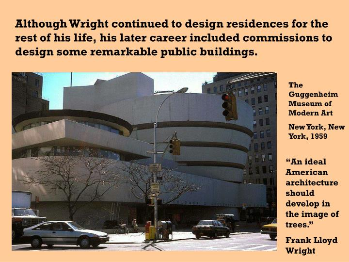 Although Wright continued to design residences for the rest of his life, his later career included commissions to design some remarkable public buildings.
