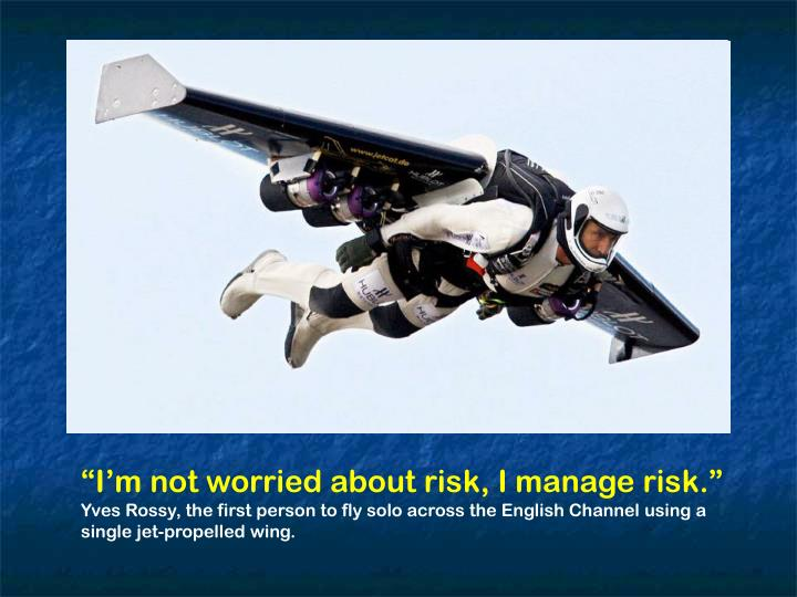 """""""I'm not worried about risk, I manage risk."""""""