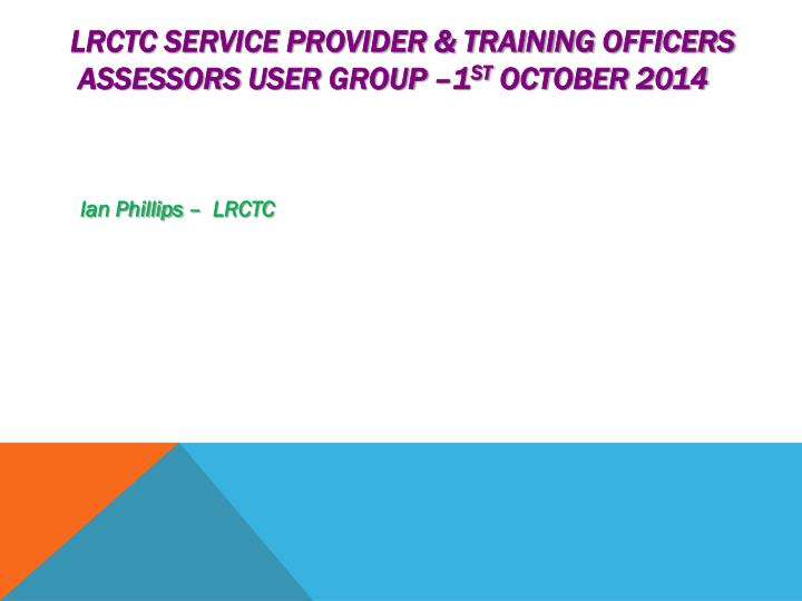 Lrctc service provider training officers assessors user group 1 st october 2014