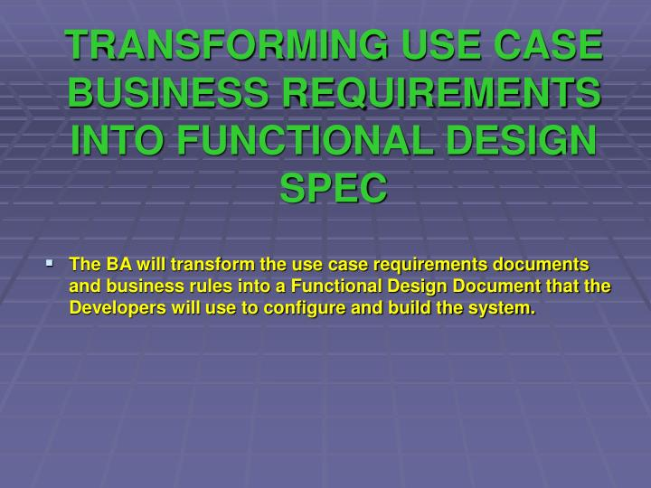 TRANSFORMING USE CASE BUSINESS REQUIREMENTS INTO FUNCTIONAL DESIGN SPEC