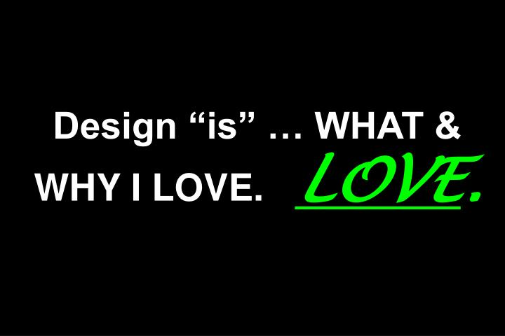 """Design """"is"""" … WHAT & WHY I LOVE."""